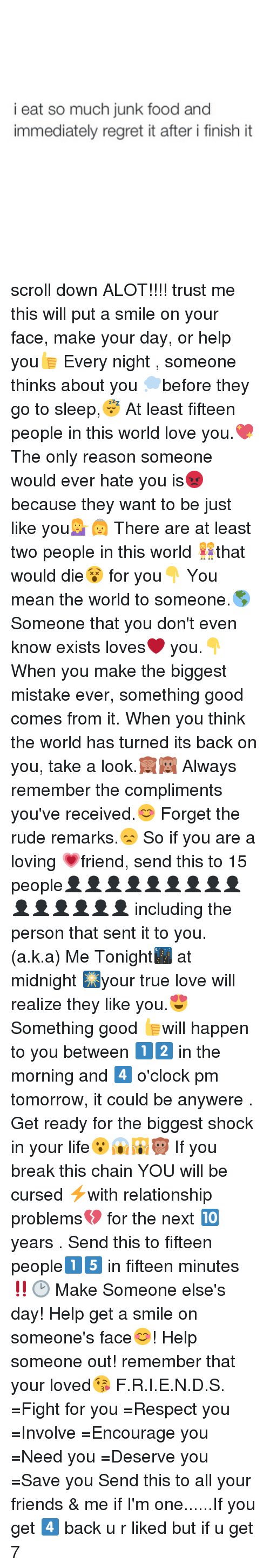 Immediate Regret: i eat so much junk food and  immediately regret it after i finish it scroll down ALOT!!!! trust me this will put a smile on your face, make your day, or help you👍 Every night , someone thinks about you 💭before they go to sleep,😴 At least fifteen people in this world love you.💖 The only reason someone would ever hate you is😡 because they want to be just like you💁👸 There are at least two people in this world 👭that would die😵 for you👇 You mean the world to someone.🌎 Someone that you don't even know exists loves❤️ you.👇 When you make the biggest mistake ever, something good comes from it. When you think the world has turned its back on you, take a look.🙈🙉 Always remember the compliments you've received.😊 Forget the rude remarks.😞 So if you are a loving 💗friend, send this to 15 people👤👤👤👤👤👤👤👤👤👤👤👤👤👤👤 including the person that sent it to you. (a.k.a) Me Tonight🌃 at midnight 🎆your true love will realize they like you.😍 Something good 👍will happen to you between 1⃣2⃣ in the morning and 4⃣ o'clock pm tomorrow, it could be anywere . Get ready for the biggest shock in your life😮😱🙀🙊 If you break this chain YOU will be cursed ⚡️with relationship problems💔 for the next 🔟 years . Send this to fifteen people1⃣5⃣ in fifteen minutes‼️🕑 Make Someone else's day! Help get a smile on someone's face😊! Help someone out! remember that your loved😘 F.R.I.E.N.D.S. =Fight for you =Respect you =Involve =Encourage you =Need you =Deserve you =Save you Send this to all your friends & me if I'm one......If you get 4⃣ back u r liked but if u get 7