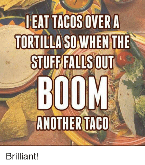Fall: I EAT TACOSOVERA  TORTILLA SO WHEN THE  STUFF FALLS OUT  BOOM  ANOTHER TACO Brilliant!