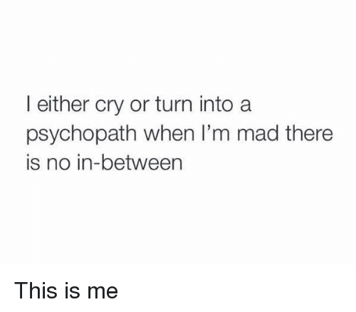 Relatable, Psychopath, and This Is Me: I either cry or turn into a  psychopath when I'm mad there  is no in-between This is me
