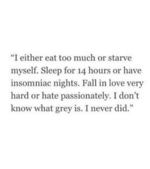 "Eat Too Much: ""I either eat too much or starve  myself. Sleep for 14 hours or have  insomniac nights. Fall in love very  hard or hate passionately. I don't  know what grey is. I never did.""  1 2"