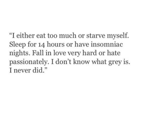"Eat Too Much: ""I either eat too much or starve myself.  Sleep for 14 hours or have insomniac  nights. Fall in love very hard or hate  passionately. I don't know what grey is  I never did."""