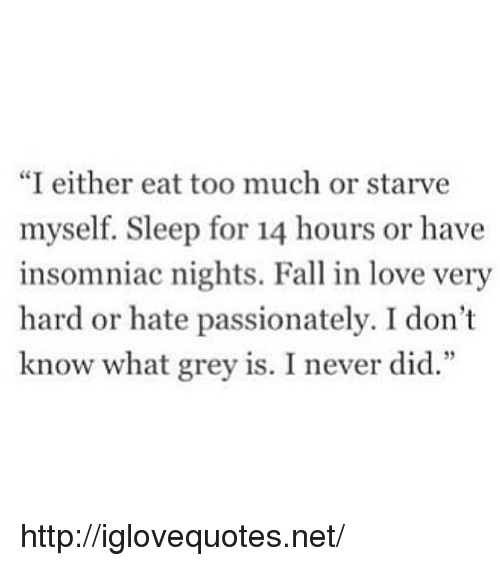 "Eat Too Much: ""I either eat too much or starve  myself. Sleep for 14 hours or have  insomniac nights. Fall in love very  hard or hate passionately. I don't  know what grey is. I never did."" http://iglovequotes.net/"