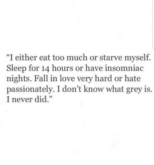 "Eat Too Much: ""I either eat too much or starve myself.  Sleep for 14 hours or have insomniac  nights. Fall in love very hard or hate  passionately. I don't know what grey is.  I never did.""  05"