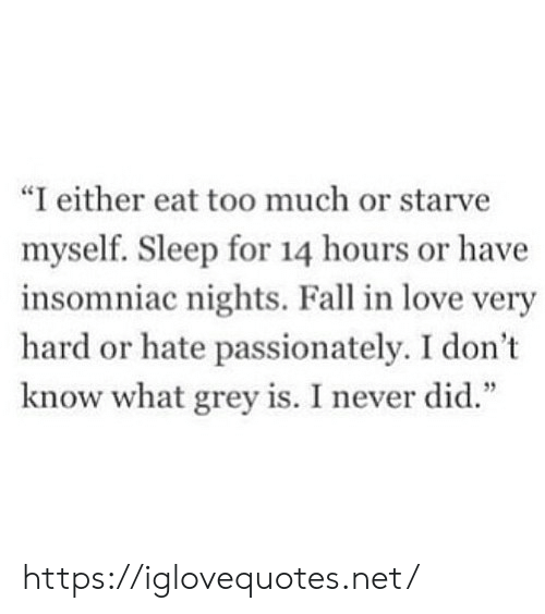 "Eat Too Much: ""I either eat too much or starve  myself. Sleep for 14 hours or have  insomniac nights. Fall in love very  hard or hate passionately. I don't  know what grey is. I never did."" https://iglovequotes.net/"