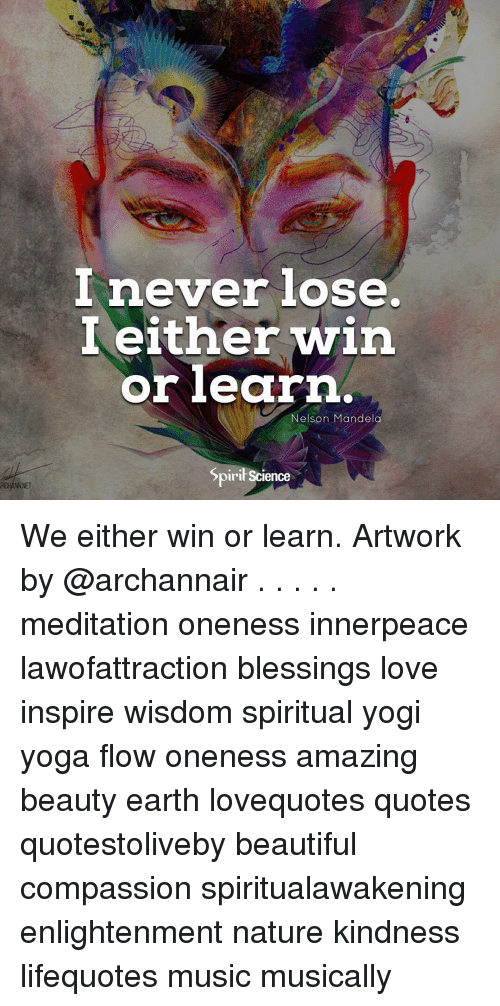 Beautiful, Love, and Memes: I either win  orlearn  Nelson Mandela  Spiril Science  NNET We either win or learn. Artwork by @archannair . . . . . meditation oneness innerpeace lawofattraction blessings love inspire wisdom spiritual yogi yoga flow oneness amazing beauty earth lovequotes quotes quotestoliveby beautiful compassion spiritualawakening enlightenment nature kindness lifequotes music musically
