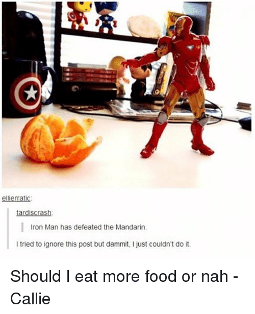 Ignore This: i  ellierratic  tardiscrash:  Iron Man has defeated the Mandarin.  l tried to ignore this post but dammit, l just couldn't do it. Should I eat more food or nah -Callie