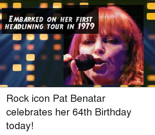 Memes, Iconic, and Embarking: i EMBARKED ON HER FIRST  HEADLINING TOUR IN 1979 Rock icon Pat Benatar celebrates her 64th Birthday today!