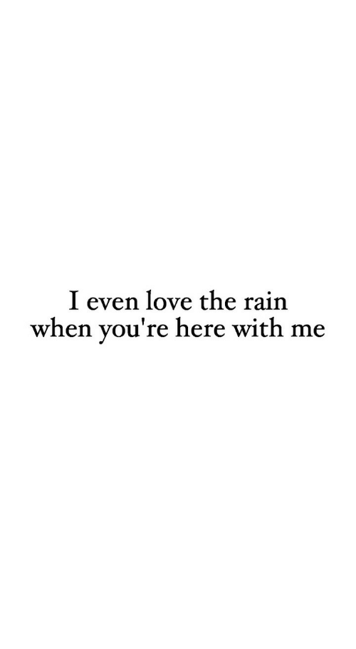here with me: I even love the rain  when you're here with me