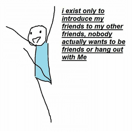 Friends, Nobody, and  Hang Out: i exist only to  introduce my  friends to my other  friends, nobody  T/ actually wants to be  friends or hang out  with Me