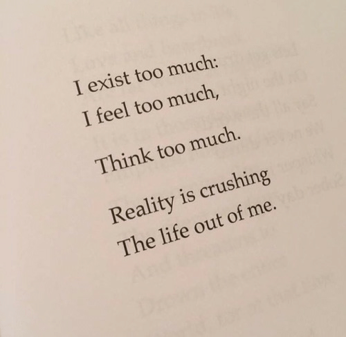 crushing: I exist too much:  I feel too much,  Think too much.  Reality is crushing  The life out of me.