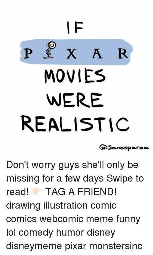 Disney, Funny, and Lol: I F  MOVIES  WERE  REALISTIC  Sanesparza Don't worry guys she'll only be missing for a few days Swipe to read! 👉🏻 TAG A FRIEND! drawing illustration comic comics webcomic meme funny lol comedy humor disney disneymeme pixar monstersinc