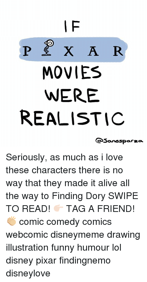 Lol Disney: I F  MOVIES  WERE  REALISTIC  Sanesparza Seriously, as much as i love these characters there is no way that they made it alive all the way to Finding Dory SWIPE TO READ! 👉🏻 TAG A FRIEND! 👏🏼 comic comedy comics webcomic disneymeme drawing illustration funny humour lol disney pixar findingnemo disneylove