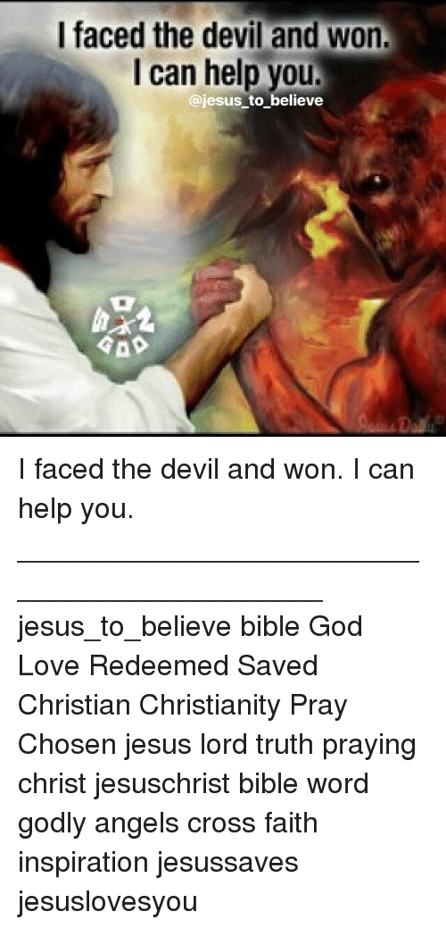 God, Jesus, and Love: I faced the devil and won  I can help you  @jesus to believe I faced the devil and won. I can help you. ____________________________________________ jesus_to_believe bible God Love Redeemed Saved Christian Christianity Pray Chosen jesus lord truth praying christ jesuschrist bible word godly angels cross faith inspiration jesussaves jesuslovesyou