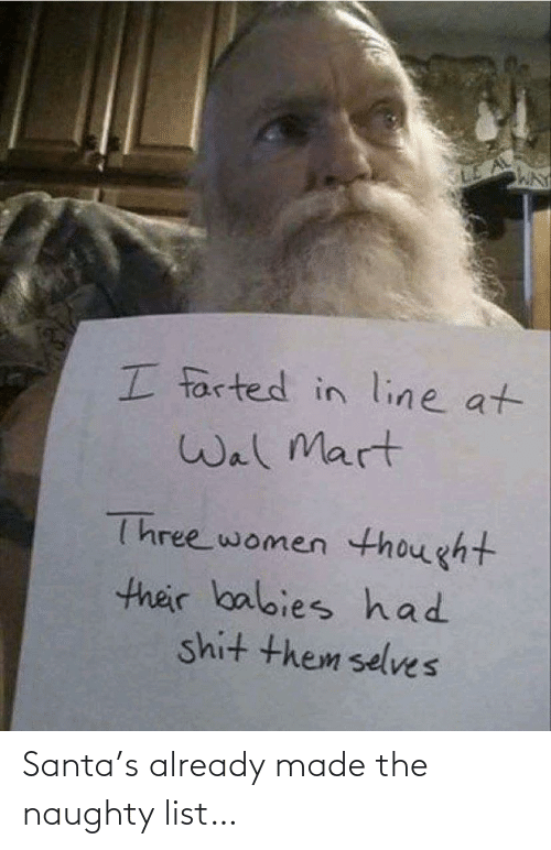 Santa: I farted in line at  Wal Mart  Three women thought  their balbies had  shit them selves Santa's already made the naughty list…
