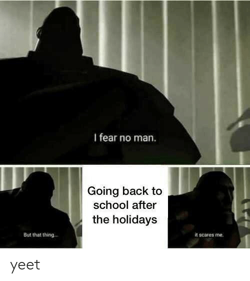 the holidays: I fear no man.  Going back to  school after  the holidays  But that thing  it scares me yeet