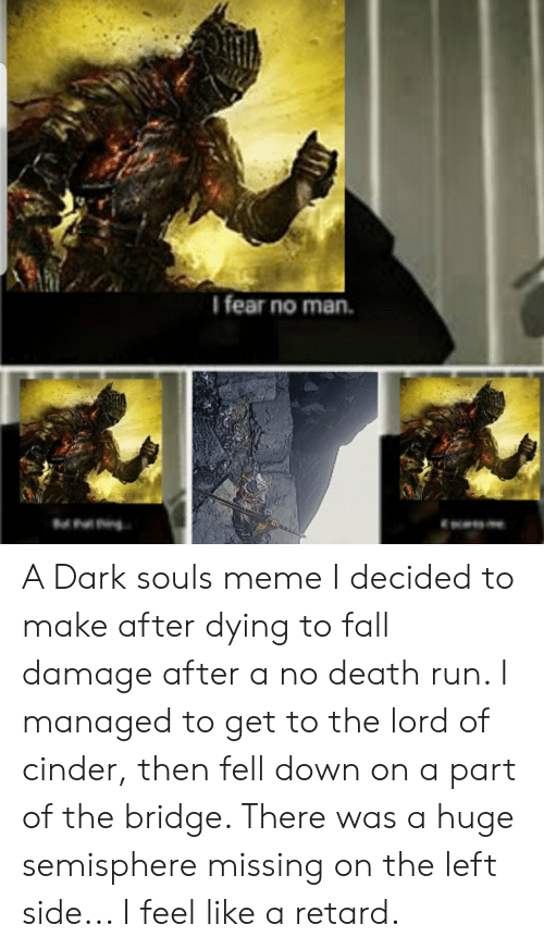 Dark Souls Meme: I fear no man.  M A Dark souls meme I decided to make after dying to fall damage after a no death run. I managed to get to the lord of cinder, then fell down on a part of the bridge. There was a huge semisphere missing on the left side... I feel like a retard.