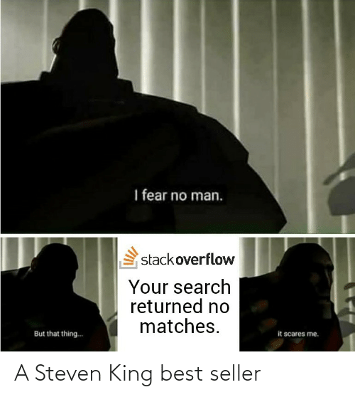 scares: I fear no man.  stackoverflow  Your search  returned no  matches.  it scares me.  But that thing.. A Steven King best seller