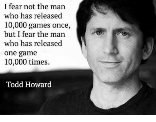 Video Games, Game, and Games: I fear not the man  who has released  10,000 games once,  but I fear the man  who has released  one game  10,000 times.  Todd Howard
