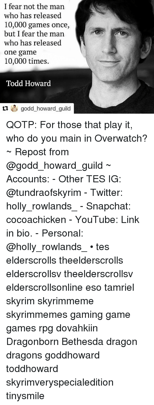 Guileful: I fear not the man  who has released  10,000 games once,  but I fear the man  who has released  one game  10,000 times.  Todd Howard  howard_guil QOTP: For those that play it, who do you main in Overwatch? ~ Repost from @godd_howard_guild ~ Accounts: - Other TES IG: @tundraofskyrim - Twitter: holly_rowlands_ - Snapchat: cocoachicken - YouTube: Link in bio. - Personal: @holly_rowlands_ • tes elderscrolls theelderscrolls elderscrollsv theelderscrollsv elderscrollsonline eso tamriel skyrim skyrimmeme skyrimmemes gaming game games rpg dovahkiin Dragonborn Bethesda dragon dragons goddhoward toddhoward skyrimveryspecialedition tinysmile