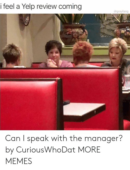 Yelp: i feel a Yelp review coming  drgrayfang Can I speak with the manager? by CuriousWhoDat MORE MEMES