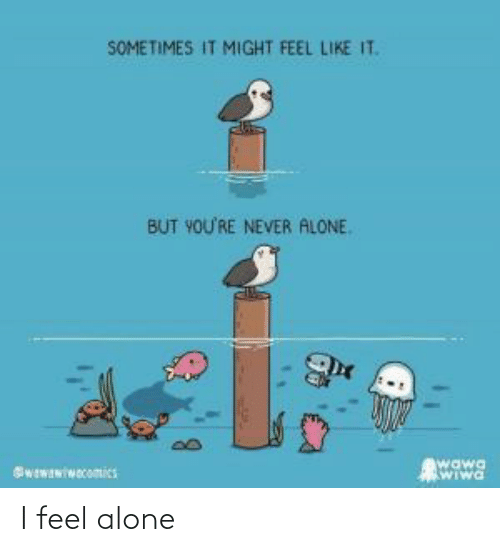 Being alone: I feel alone