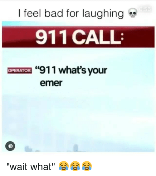 """Bad, Funny, and Call: I feel bad for laughing  911 CALL  """"911 what's your  OPERATOR  emer """"wait what"""" 😂😂😂"""