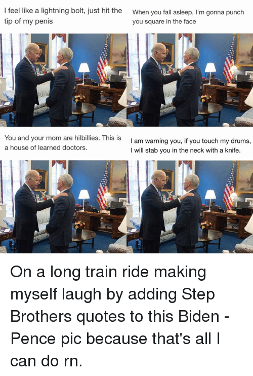 Biden Pence: I feel like a lightning bolt, just hit the  When you fall asleep, I'm gonna punch  tip of my penis  you square in the face  You and your mom are hilbillies. This is  I am warning you, if you touch my drums,  a house of learned doctors  I will stab you in the neck with a knife. On a long train ride making myself laugh by adding Step Brothers quotes to this Biden - Pence pic because that's all I can do rn.