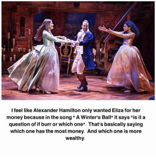 "Alexander Hamilton: I feel like Alexander Hamilton only wanted Eliza for her  money because in the song "" A Winter's Ball"" it says ""is it a  question of if burr or which one"". That's basically saying  which one has the most money. And which one is more  wealthy"