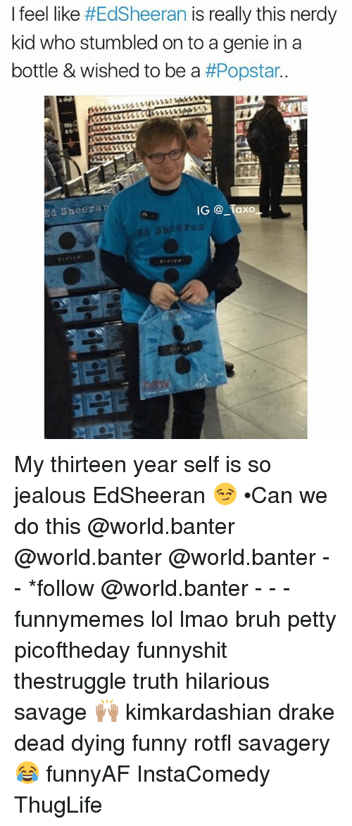 Bruh, Drake, and Funny: I feel like  #EdSheeran is really this nerdy  kid who stumbled on to a genie in a  bottle & wished to be a  #Popstar  Ed Sheera  IG  Taxo  L  Ed Sheeran My thirteen year self is so jealous EdSheeran 😏 •Can we do this @world.banter @world.banter @world.banter - - *follow @world.banter - - - funnymemes lol lmao bruh petty picoftheday funnyshit thestruggle truth hilarious savage 🙌🏽 kimkardashian drake dead dying funny rotfl savagery 😂 funnyAF InstaComedy ThugLife