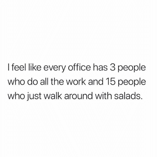 Work, Office, and All The: I feel like every office has 3 people  who do all the work and 15 people  who just walk around with salads.