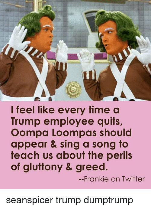Seanspicer: I feel like every time a  Trump employee quits,  Oompa Loompas should  appear & sing a song to  teach us about the perils  of gluttony & greed.  Frankie on Twitter seanspicer trump dumptrump