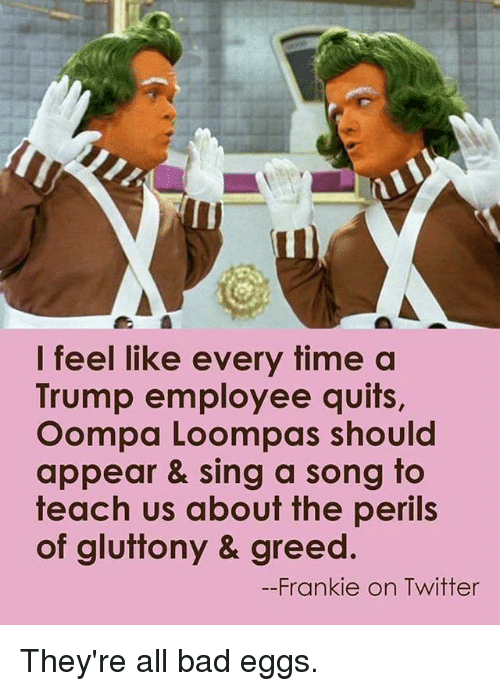 Bad, Memes, and Twitter: I feel like every time a  Trump employee quits,  Oompa Loompas should  appear & sing a song to  teach us about the perils  of gluttony & greed  --Frankie on Twitter They're all bad eggs.