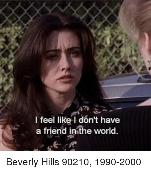 i feel like i dont have a friend inthe world 18053230 i feel like i don't have a friend inthe world beverly hills 90210