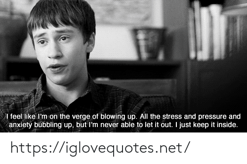 Pressure: I feel like I'm on the verge of blowing up. All the stress and pressure and  anxiety bubbling up, but I'm never able to let it out. I just keep it inside. https://iglovequotes.net/