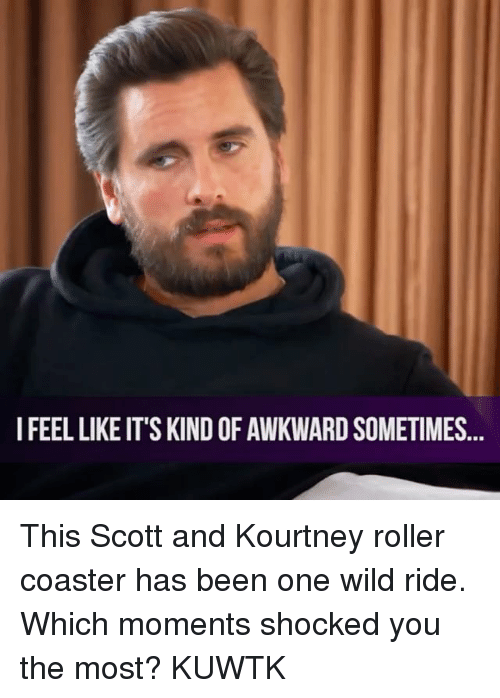 roller coasters: I FEEL LIKE IT'S KIND OF AWKWARD SOMETIMES This Scott and Kourtney roller coaster has been one wild ride. Which moments shocked you the most? KUWTK