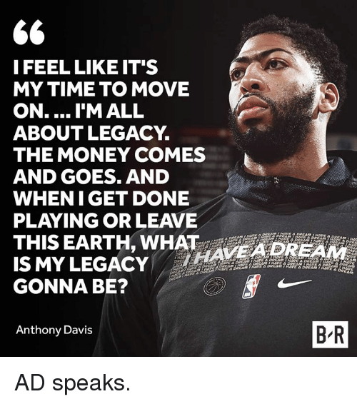 Anthony Davis: I FEEL LIKE IT'S  MY TIME TO MOVE  ON.... I'M ALL  ABOUTLEGACY.  THE MONEY COMES  AND GOES. AND  WHENIGET DONE  PLAYING OR LEAVE  THIS EARTH, WHAT AVE4DREAM  IS MYLEGACY  GONNA BE?  Anthony Davis  B R AD speaks.