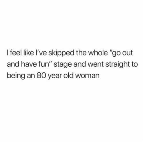 "Old Woman, Humans of Tumblr, and Old: I feel like l've skipped the whole ""go out  and have fun"" stage and went straight to  being an 80 year old woman"