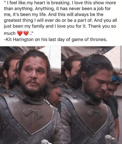 "Kit Harington: ""I feel like.my heart is breaking. I love this show more  than anything. Anything, it has never been a job for  me, it's been my life. And this will always be the  greatest thing will ever do or be a part of. And you all  just been my family and I love you for it. Thank you so  much  -Kit Harington on his last day of game of thrones.  Kit Flarington  Italla"