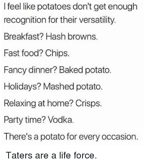Baked, Fast Food, and Food: I feel like potatoes don't get enough  recognition for their versatility.  Breakfast? Hash browns.  Fast food? Chips.  Fancy dinner? Baked potato.  Holidays? Mashed potato.  Relaxing at home? Crisps.  Party time? Vodka.  There's a potato for every occasion. Taters are a life force.