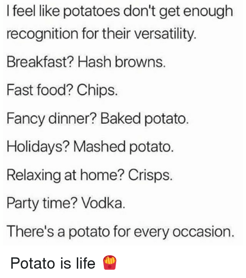 Baked, Fast Food, and Food: I feel like potatoes don't get enough  recognition for their versatility  Breakfast? Hash browns.  Fast food? Chips.  Fancy dinner? Baked potato.  Holidays? Mashed potato  Relaxing at home? Crisps.  Party time? Vodka.  There's a potato for every occasion. Potato is life 🍟