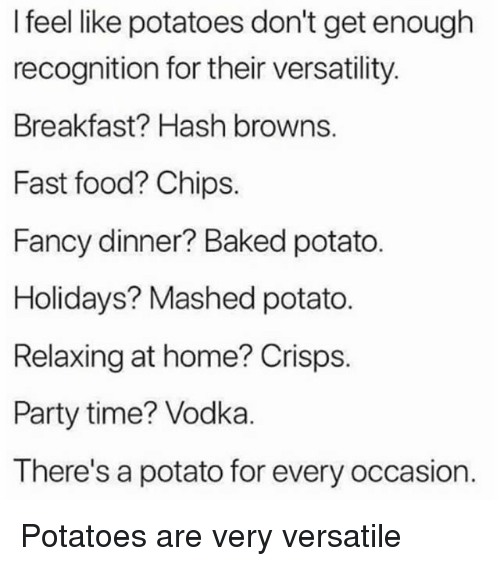 Baked, Fast Food, and Food: I feel like potatoes don't get enough  recognition for their versatility.  Breakfast? Hash browns.  Fast food? Chips.  Fancy dinner? Baked potato.  Holidays? Mashed potato.  Relaxing at home? Crisps.  Party time? Vodka.  There's a potato for every occasion. Potatoes are very versatile