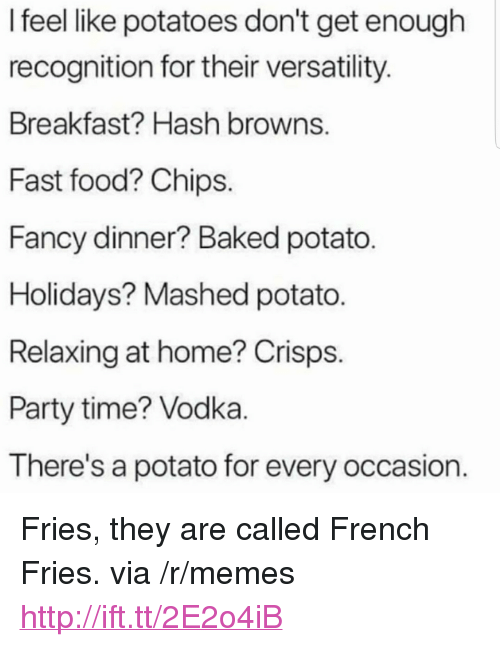 """Baked, Fast Food, and Food: I feel like potatoes don't get enough  recognition for their versatility  Breakfast? Hash browns.  Fast food? Chips  Fancy dinner? Baked potato  Holidays? Mashed potato.  Relaxing at home? Crisps  Party time? Vodka  There's a potato for every occasion <p>Fries, they are called French Fries. via /r/memes <a href=""""http://ift.tt/2E2o4iB"""">http://ift.tt/2E2o4iB</a></p>"""