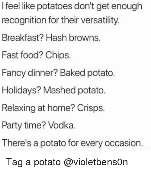 Baked, Fast Food, and Food: I feel like potatoes don't get enough  recognition for their versatility  Breakfast? Hash browns  Fast food? Chips.  Fancy dinner? Baked potato  Holidays? Mashed potato.  Relaxing at home? Crisps  Party time? Vodka  There's a potato for every occasion. Tag a potato @violetbens0n