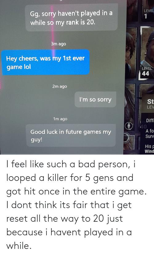 i-dont-think: I feel like such a bad person, i looped a killer for 5 gens and got hit once in the entire game. I dont think its fair that i get reset all the way to 20 just because i havent played in a while.