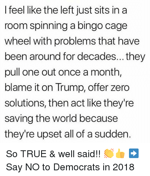 Memes, True, and Zero: I feel like the left just sits in a  room spinning a bingo cage  wheel with problems that have  been around for decades... they  pull one out once a month  blame it on Trump, offer zero  solutions, then act like they're  saving the world because  they're upset all of a sudden. So TRUE & well said!! 👏👍 ➡️ Say NO to Democrats in 2018