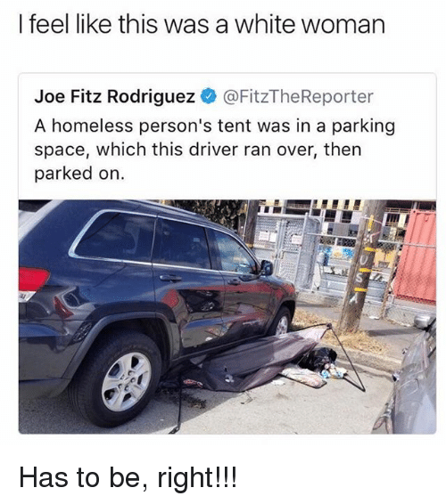 Homeless, Memes, and Space: I feel like this was a white woman  Joe Fitz Rodriguez @FitzTheReporter  A homeless person's tent was in a parking  space, which this driver ran over, then  parked on. Has to be, right!!!