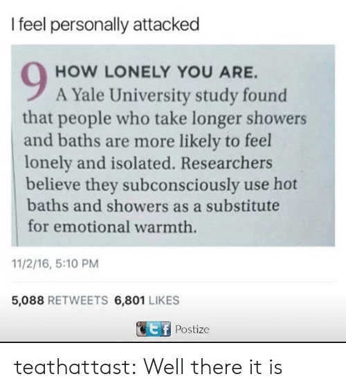 16.5: I feel personally attacked  HOW LONELY YOU ARE.  A Yale University study found  that people who take longer showers  and baths are more likely to feel  lonely and isolated. Researchers  believe they subconsciously use hot  baths and showers as a substitute  for emotional warmth  11/2/16, 5:10 PM  5,088 RETWEETS 6,801 LIKES  Postize teathattast:  Well there it is