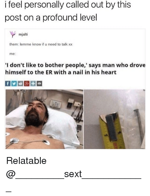 Memes, Heart, and Relatable: i feel personally called out by this  post on a profound level  mjalti  them: lemme know if u need to talk xx  me:  I don't like to bother people,' says man who drove  himself to the ER with a nail in his heart Relatable @_________sext____________