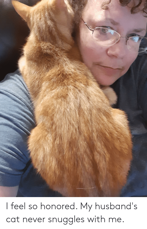 husbands: I feel so honored. My husband's cat never snuggles with me.