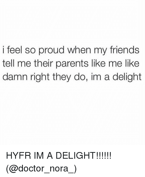 Doctor, Friends, and Parents: i feel so proud when my friends  tell me their parents like me like  damn right they do, im a delight HYFR IM A DELIGHT!!!!!! (@doctor_nora_)